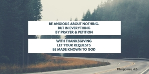 be anxious about nothing.but in everything by prayer & petition